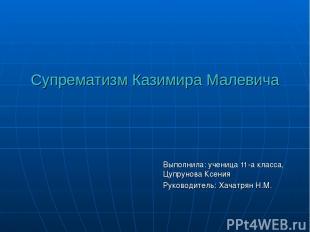 Супрематизм Казимира Малевича Выполнила: ученица 11-а класса, Цупрунова Ксения Р