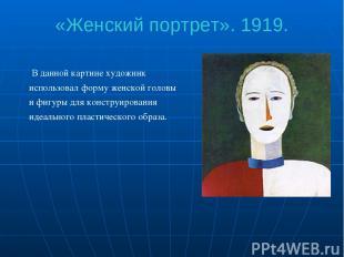 «Женский портрет». 1919. В данной картине художник использовал форму женской гол