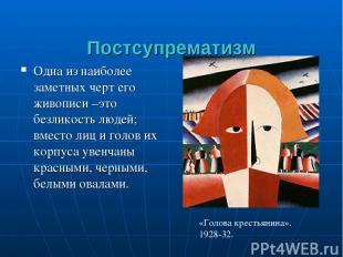 Постсупрематизм Одна из наиболее заметных черт его живописи –это безликость люде