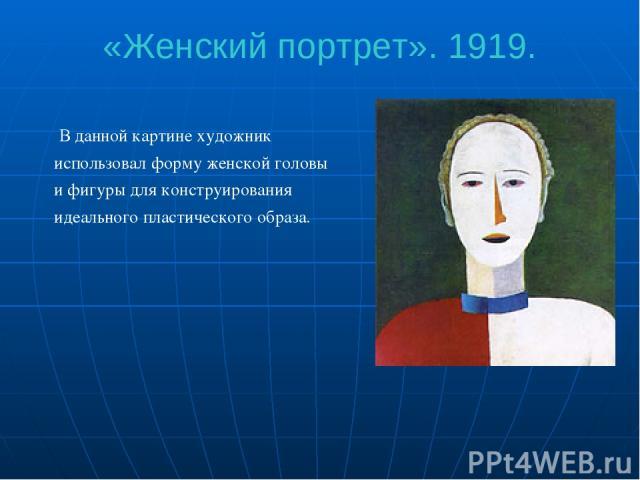 «Женский портрет». 1919. В данной картине художник использовал форму женской головы и фигуры для конструирования идеального пластического образа.