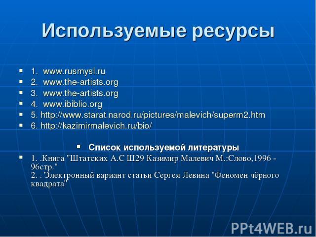 Используемые ресурсы 1. www.rusmysl.ru 2. www.the-artists.org 3. www.the-artists.org 4. www.ibiblio.org 5. http://www.starat.narod.ru/pictures/malevich/superm2.htm 6. http://kazimirmalevich.ru/bio/ Список используемой литературы 1. .Книга