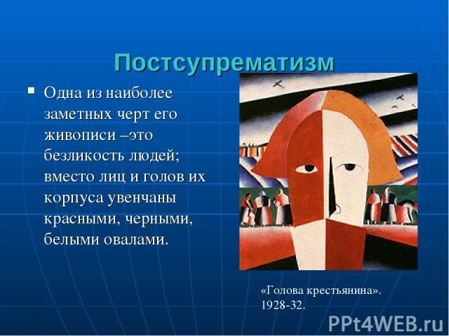 Постсупрематизм Одна из наиболее заметных черт его живописи –это безликость людей; вместо лиц и голов их корпуса увенчаны красными, черными, белыми овалами. «Голова крестьянина». 1928-32.