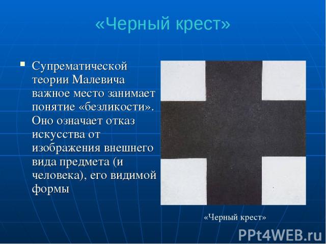 «Черный крест» Супрематической теории Малевича важное место занимает понятие «безликости». Оно означает отказ искусства от изображения внешнего вида предмета (и человека), его видимой формы «Черный крест»