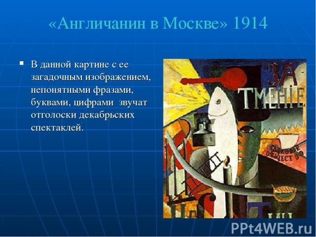 «Англичанин в Москве» 1914 В данной картине с ее загадочным изображением, непонятными фразами, буквами, цифрами звучат отголоски декабрьских спектаклей.