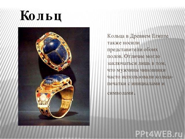 Кольца в Древнем Египте также носили представители обоих полов. Отличие могло заключаться лишь в том, что мужчины чиновники часто использовали кольца-печатки с инициалами и символами. Кольца