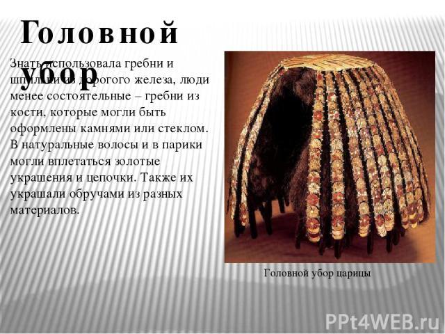 Головной убор царицы Знать использовала гребни и шпильки из дорогого железа, люди менее состоятельные – гребни из кости, которые могли быть оформлены камнями или стеклом. В натуральные волосы и в парики могли вплетаться золотые украшения и цепочки. …