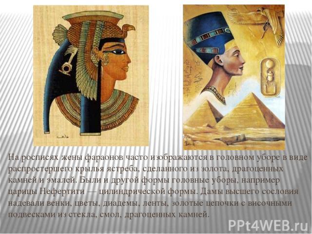 На росписях жены фараонов часто изображаются в головном уборе в виде распростершего крылья ястреба, сделанного из золота, драгоценных камней и эмалей. Были и другой формы головные уборы, например царицы Нефертити — цилиндрической формы. Дамы высшего…
