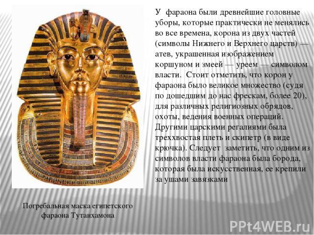 Погребальная маска египетского фараона Тутанхамона У фараона были древнейшие головные уборы, которые практически не менялись во все времена, корона из двух частей (символы Нижнего и Верхнего царств) — атев, украшенная изображением коршуном и змеей …