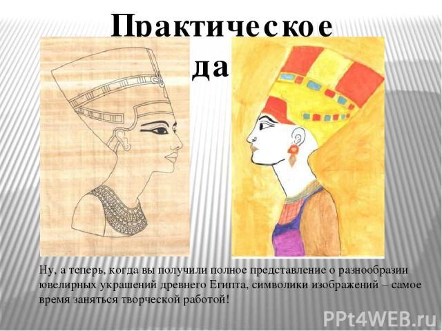 Ну, а теперь, когда вы получили полное представление о разнообразии ювелирных украшений древнего Египта, символики изображений – самое время заняться творческой работой! Практическое задание