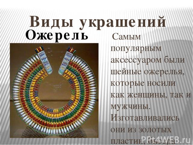 Виды украшений Самым популярным аксессуаром были шейные ожерелья, которые носили как женщины, так и мужчины. Изготавливались они из золотых пластин, бисера или из подвесок разной формы. Традиционным украшением Древнего Египта был ускх, так называем…