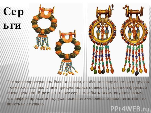 Так же распространены были и серьги, особенно в форме колец и кругов – символов солнца. К ним прикреплялись подвески различной формы, а также цепочки. В результате вес серег мог быть таким внушительным, что деформировал мочку уха носившего человека,…