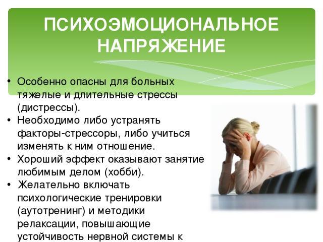 ПСИХОЭМОЦИОНАЛЬНОЕ НАПРЯЖЕНИЕ Особенно опасны для больных тяжелые и длительные стрессы (дистрессы). Необходимо либо устранять факторы-стрессоры, либо учиться изменять к ним отношение. Хороший эффект оказывают занятие любимым делом (хобби). Желательн…