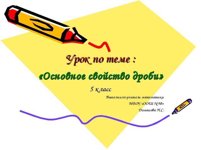 Урок по теме : «Основное свойство дроби» 5 класс Выполнила учитель математики МБОУ «ООШ № 98» Доманова Н.С.
