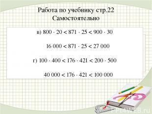 Работа по учебнику стр.22 Самостоятельно в) 800 ∙ 20 < 871 ∙ 25 < 900 ∙ 30 16 00