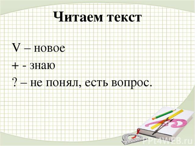 Читаем текст V – новое + - знаю ? – не понял, есть вопрос.