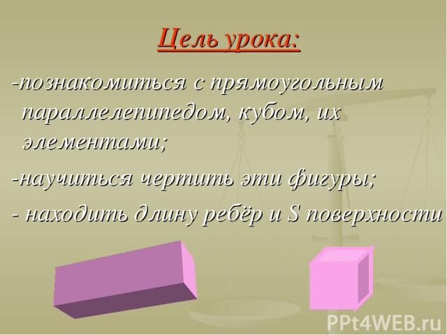 Цель урока: -познакомиться с прямоугольным параллелепипедом, кубом, их элементами; -научиться чертить эти фигуры; - находить длину ребёр и S поверхности