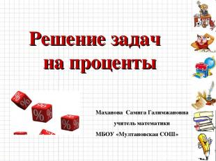 Решение задач на проценты Маханова Самига Галимжановна учитель математики МБОУ «