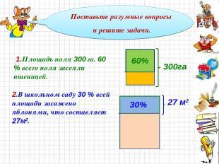 Поставьте разумные вопросы и решите задачи. 60% 300га 1.Площадь поля 300 га. 60