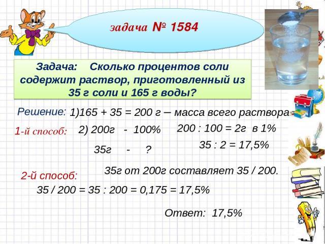 задача № 1584 Задача: Сколько процентов соли содержит раствор, приготовленный из 35 г соли и 165 г воды? Решение: 1)165 + 35 = 200 г – масса всего раствора 2) 200г - 100% 35г - ? 200 : 100 = 2г в 1% 35 : 2 = 17,5% 35г от 200г составляет 35 / 200. 35…