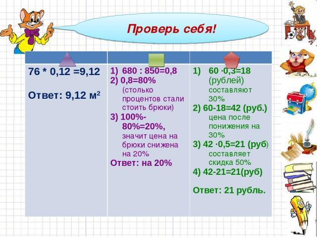 Проверь себя! 76 * 0,12 =9,12 Ответ: 9,12 м2 680 : 850=0,8 2) 0,8=80% (столько процентов стали стоить брюки) 3) 100%-80%=20%, значит цена на брюки снижена на 20% Ответ: на 20% 60 ∙0,3=18 (рублей) составляют 30% 2) 60-18=42 (руб.) цена после понижени…