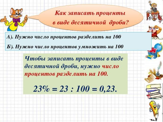 Как записать проценты в виде десятичной дроби? А). Нужно число процентов разделить на 100 Б). Нужно число процентов умножить на 100 Чтобы записать проценты в виде десятичной дроби, нужно число процентов разделить на 100. 23% = 23 : 100 = 0,23.