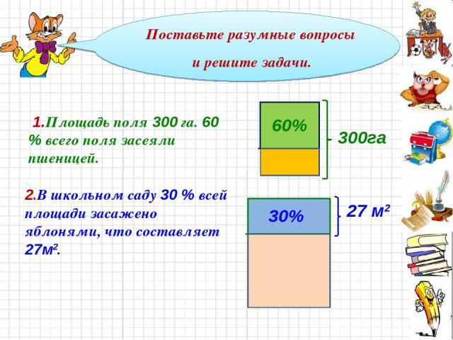 Поставьте разумные вопросы и решите задачи. 60% 300га 1.Площадь поля 300 га. 60 % всего поля засеяли пшеницей. 2.В школьном саду 30 % всей площади засажено яблонями, что составляет 27м2. 30% 27 м2