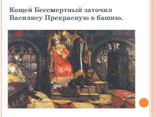 Кощей Бессмертный заточил Василису Прекрасную в башню.