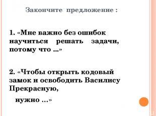 Закончите предложение : 1. «Мне важно без ошибок научиться решать задачи, потому