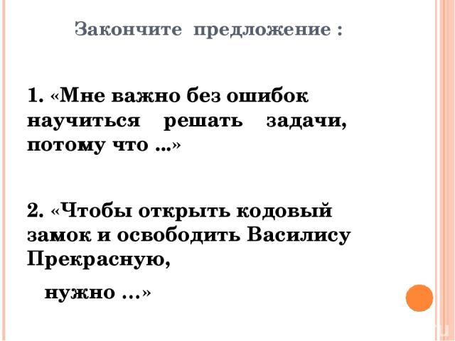 Закончите предложение : 1. «Мне важно без ошибок научиться решать задачи, потому что ...» 2. «Чтобы открыть кодовый замок и освободить Василису Прекрасную, нужно …»
