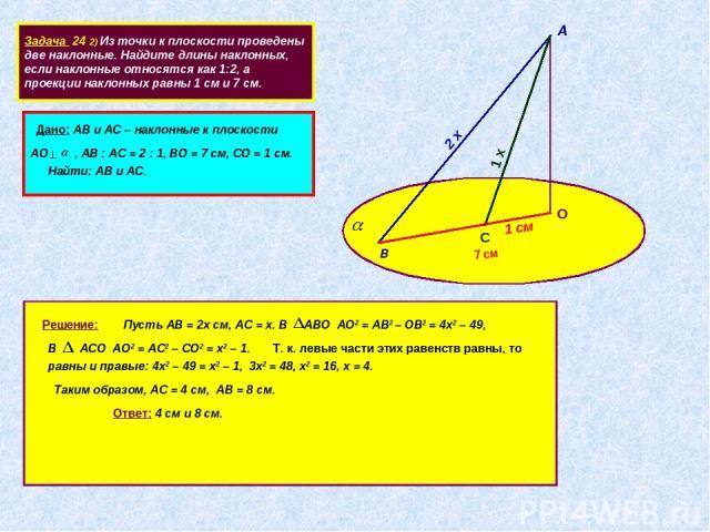 Задача 24 2) Из точки к плоскости проведены две наклонные. Найдите длины наклонных, если наклонные относятся как 1:2, а проекции наклонных равны 1 см и 7 см. А В 2 х С 1 х 7 см О Дано: АВ и АС – наклонные к плоскости АО , АВ : АС = 2 : 1, ВО = 7 см,…
