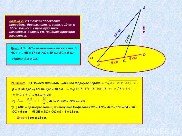 Задача 23 Из точки к плоскости проведены две наклонные, равные 10 см и 17 см. Разность проекций этих наклонных равна 9 см. Найдите проекции наклонных. А В 17 см С 10 см 9 см О Дано: АВ и АС – наклонные к плоскости АО , АВ = 17 см, АС = 10 см, ВС = 9…