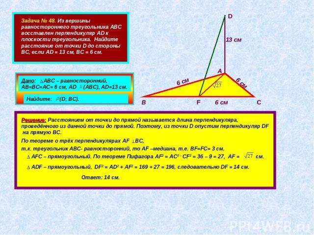 Задача № 48. Из вершины равностороннего треугольника АВС восставлен перпендикуляр AD к плоскости треугольника. Найдите расстояние от точки D до стороны ВС, если AD = 13 см, ВС = 6 см. А В С D F 6 см 6 см 6 см 13 см Дано: АВС – равносторонний, АВ=ВС=…