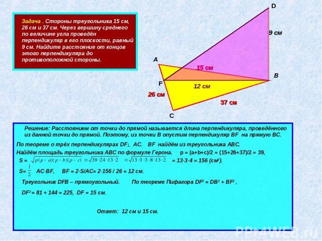 Задача . Стороны треугольника 15 см, 26 см и 37 см. Через вершину среднего по величине угла проведён перпендикуляр в его плоскости, равный 9 см. Найдите расстояние от концов этого перпендикуляра до противоположной стороны. А В С D 15 см 37 см 26 см …