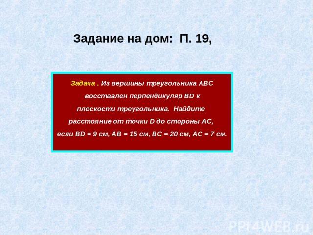 Задание на дом: П. 19, Задача . Из вершины треугольника АВС восставлен перпендикуляр ВD к плоскости треугольника. Найдите расстояние от точки D до стороны АС, если ВD = 9 см, АВ = 15 см, ВС = 20 см, АС = 7 см.