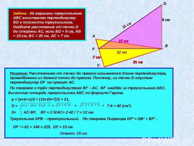 Задача . Из вершины треугольника АВС восставлен перпендикуляр ВD к плоскости треугольника. Найдите расстояние от точки D до стороны АС, если ВD = 9 см, АВ = 15 см, ВС = 20 см, АС = 7 см. А В С D 15 см 20 см 7 см 9 см Решение: Расстоянием от точки до…