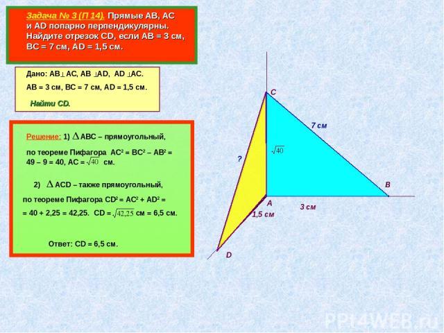 Задача № 3 (П 14). Прямые АВ, АС и AD попарно перпендикулярны. Найдите отрезок CD, если АВ = 3 см, ВС = 7 см, АD = 1,5 см. А В С D Дано: АВ АС, АВ АD, AD AC. АВ = 3 см, ВС = 7 см, АD = 1,5 см. 3 см 7 см 1,5 см Найти CD. ? Решение: 1) АВС – прямоугол…