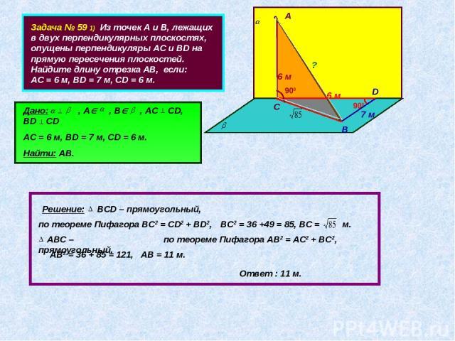 Задача № 59 1) Из точек А и В, лежащих в двух перпендикулярных плоскостях, опущены перпендикуляры АС и ВD на прямую пересечения плоскостей. Найдите длину отрезка АВ, если: АС = 6 м, ВD = 7 м, СD = 6 м. • А • В С D Дано: , А , В , АС CD, BD CD АС = 6…
