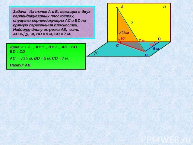 Задача Из точек А и В, лежащих в двух перпендикулярных плоскостях, опущены перпендикуляры АС и ВD на прямую пересечения плоскостей. Найдите длину отрезка АВ, если: АС = м, ВD = 5 м, СD = 7 м. • А • В С D Дано: , А , В , АС CD, BD CD АС = м, ВD = 5 м…