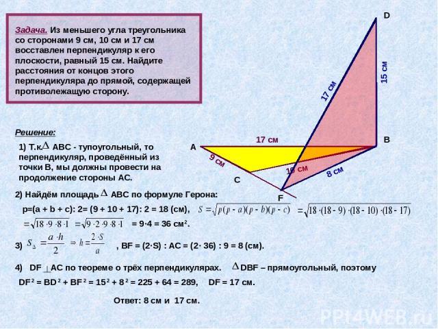 Задача. Из меньшего угла треугольника со сторонами 9 см, 10 см и 17 см восставлен перпендикуляр к его плоскости, равный 15 см. Найдите расстояния от концов этого перпендикуляра до прямой, содержащей противолежащую сторону. А В С D 9 см 10 см 17 см Р…