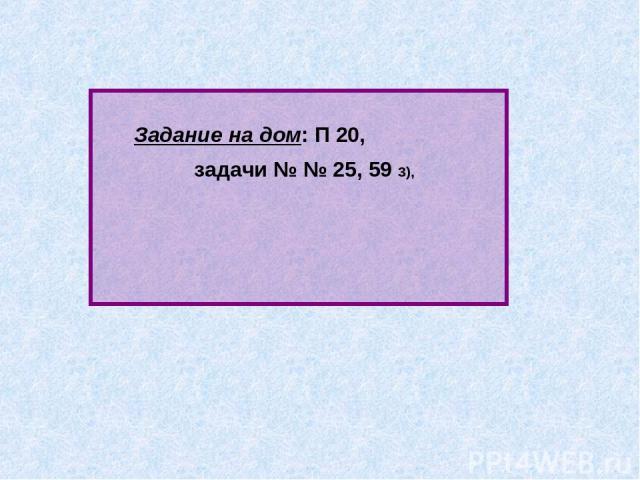 Задание на дом: П 20, задачи № № 25, 59 3),