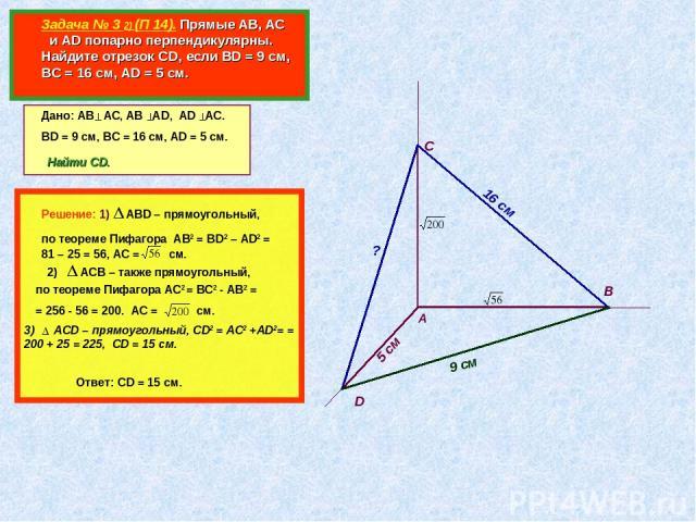 Задача № 3 2) (П 14). Прямые АВ, АС и AD попарно перпендикулярны. Найдите отрезок CD, если ВD = 9 см, ВС = 16 см, АD = 5 см. А В С D Дано: АВ АС, АВ АD, AD AC. BD = 9 см, ВС = 16 см, АD = 5 см. 16 см 5 см Найти CD. ? Решение: 1) АВD – прямоугольный,…