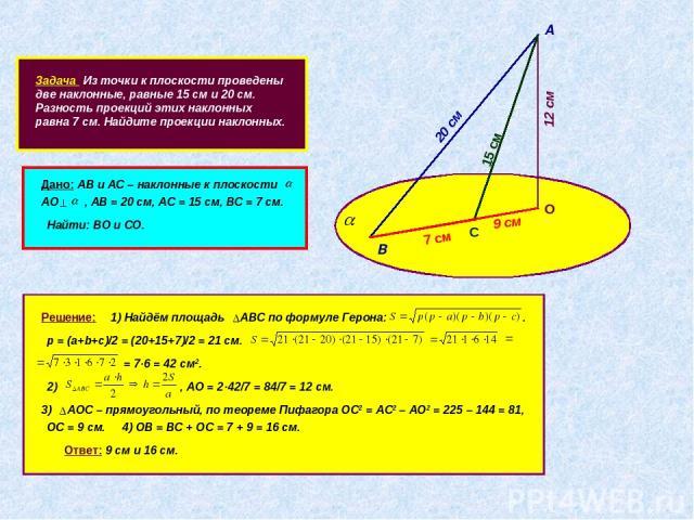 Задача Из точки к плоскости проведены две наклонные, равные 15 см и 20 см. Разность проекций этих наклонных равна 7 см. Найдите проекции наклонных. А В 20 см С 15 см 7 см О Дано: АВ и АС – наклонные к плоскости АО , АВ = 20 см, АС = 15 см, ВС = 7 см…
