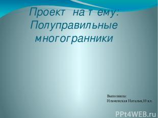 Проект на тему: Полуправильные многогранники Выполнила: Ильменская Наталья,10 кл