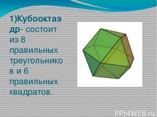 1)Кубооктаэдр- состоит из 8 правильных треугольников и 6 правильных квадратов.