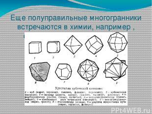 Еще полуправильные многогранники встречаются в химии, например , строение разных
