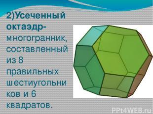 2)Усеченный октаэдр- многогранник, составленный из 8 правильных шестиугольников