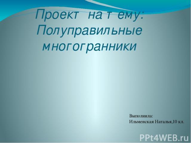 Проект на тему: Полуправильные многогранники Выполнила: Ильменская Наталья,10 кл.