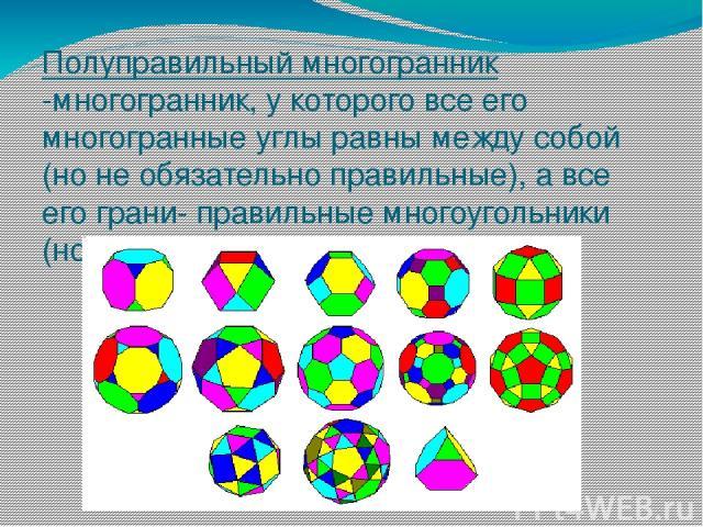 Полуправильный многогранник -многогранник, у которого все его многогранные углы равны между собой (но не обязательно правильные), а все его грани- правильные многоугольники (но не все равны между собой).