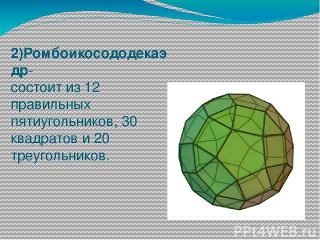 2)Ромбоикосододекаэдр- состоит из 12 правильных пятиугольников, 30 квадратов и 20 треугольников.