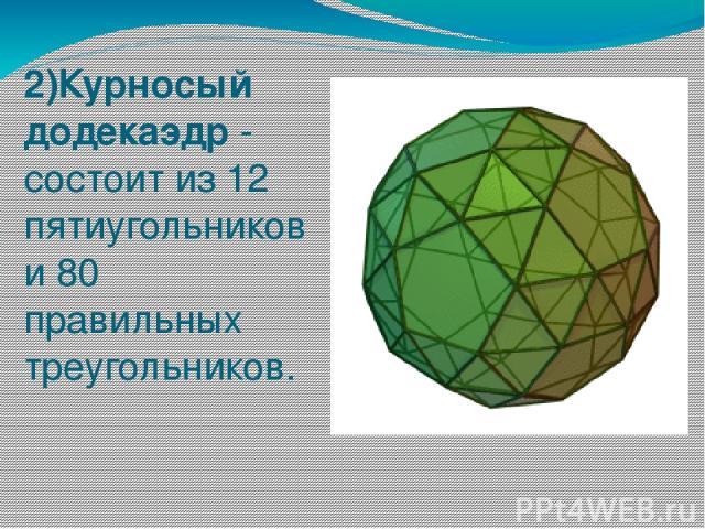 2)Курносый додекаэдр - состоит из 12 пятиугольников и 80 правильных треугольников.